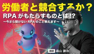 労働者と競合するか? RPAがもたらすものとは!? 〜今さら聞けないRPAのこと教えます〜