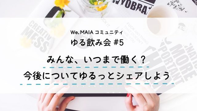 【ゆる飲み会#5】みんな、いつまで働く?ゆるっとシェアしよう